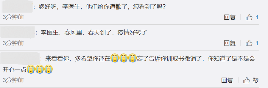 "Netizens added comments to Li Wenliang's last Weibo post after the investigation report was released. In the first comment, a netizen said: ""Hi Dr Li, they have apologised to you. Did you see that?"" The second one read: ""Dr Li, Spring has arrived and the outbreak has subsided."" The third comment wrote: ""I'm here to see you, how I wish you were still around. I forgot to tell you that the reprimand they issued you have been withdrawn. Would you be happier knowing this?"" (Weibo)"