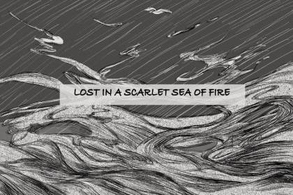 """Lost in a scarlet sea of fire"""